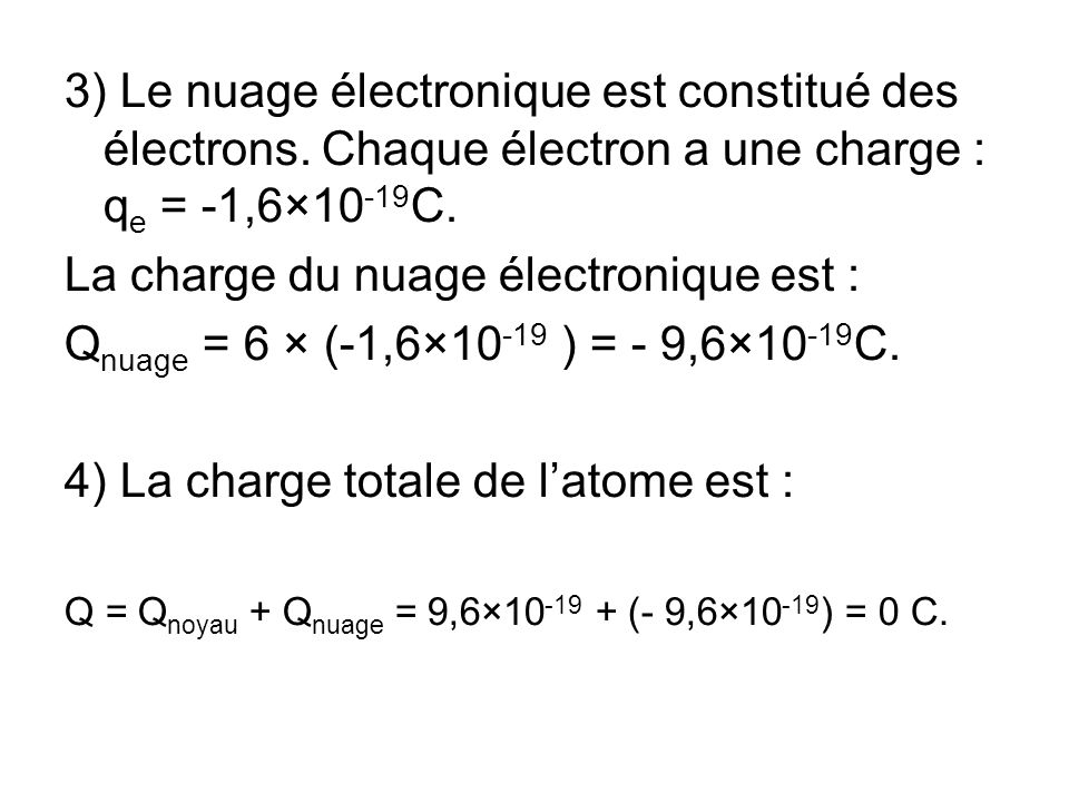 3) Le nuage électronique est constitué des électrons. Chaque électron a une charge : q e = -1,6×10 -19 C. La charge du nuage électronique est : Q nuag
