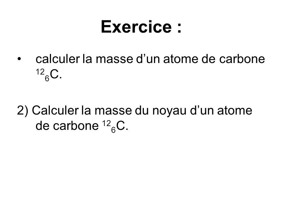 Exercice : calculer la masse dun atome de carbone 12 6 C. 2) Calculer la masse du noyau dun atome de carbone 12 6 C.
