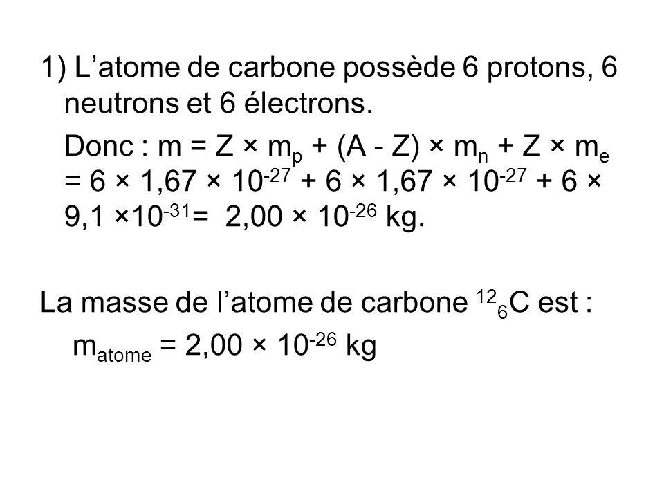 1) Latome de carbone possède 6 protons, 6 neutrons et 6 électrons. Donc : m = Z × m p + (A - Z) × m n + Z × m e = 6 × 1,67 × 10 -27 + 6 × 1,67 × 10 -2