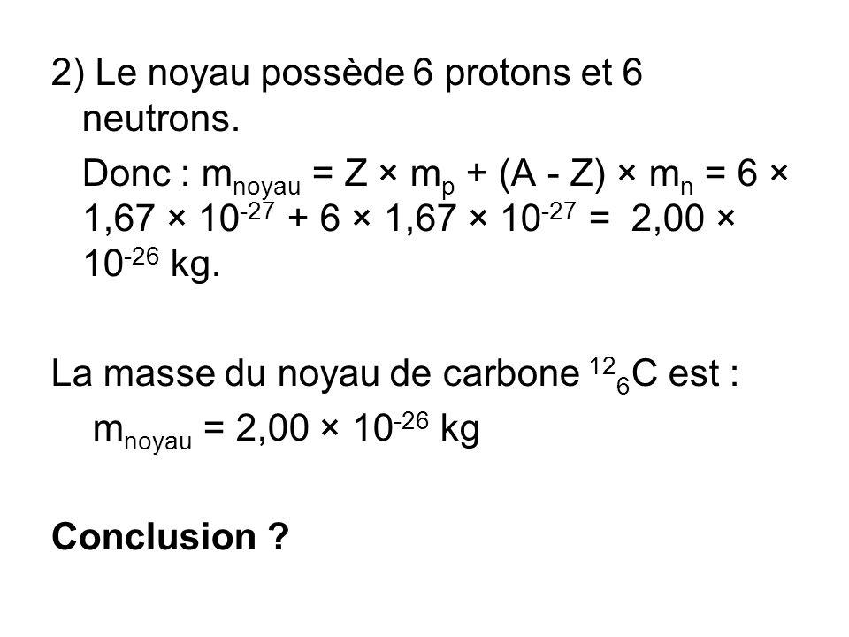 2) Le noyau possède 6 protons et 6 neutrons. Donc : m noyau = Z × m p + (A - Z) × m n = 6 × 1,67 × 10 -27 + 6 × 1,67 × 10 -27 = 2,00 × 10 -26 kg. La m