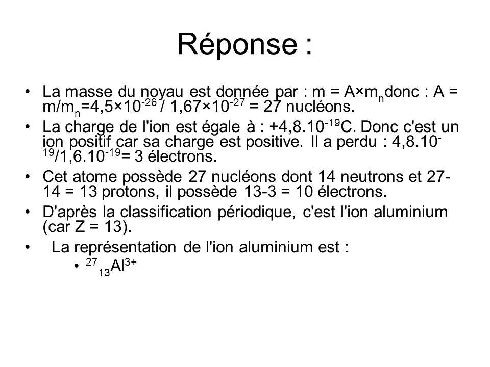 Réponse : La masse du noyau est donnée par : m = A×m n donc : A = m/m n =4,5×10 -26 / 1,67×10 -27 = 27 nucléons. La charge de l'ion est égale à : +4,8