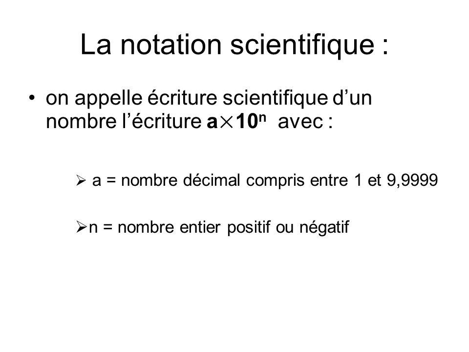 La notation scientifique : on appelle écriture scientifique dun nombre lécriture a×10 n avec : a = nombre décimal compris entre 1 et 9,9999 n = nombre entier positif ou négatif