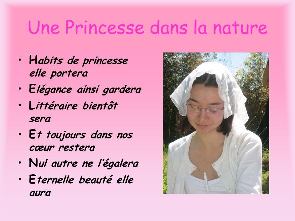 Une Princesse dans la nature H abits de princesse elle portera E légance ainsi gardera L ittéraire bientôt sera E t toujours dans nos cœur restera N u