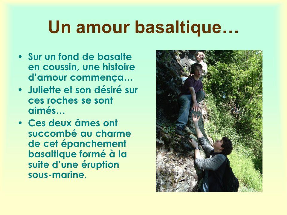 Un amour basaltique… Sur un fond de basalte en coussin, une histoire damour commença… Juliette et son désiré sur ces roches se sont aimés… Ces deux âm