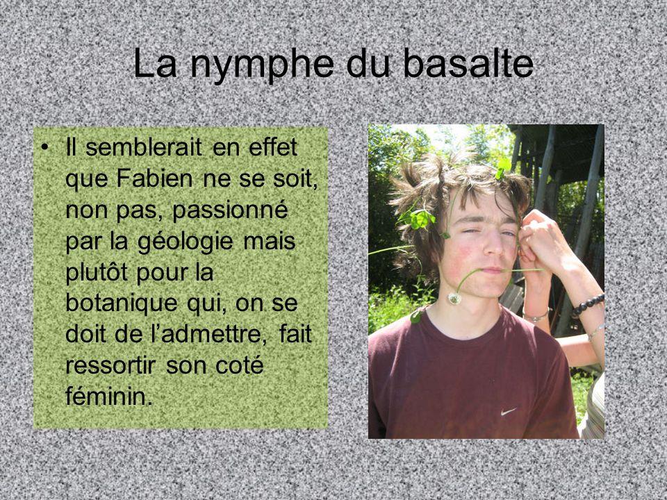La nymphe du basalte Il semblerait en effet que Fabien ne se soit, non pas, passionné par la géologie mais plutôt pour la botanique qui, on se doit de