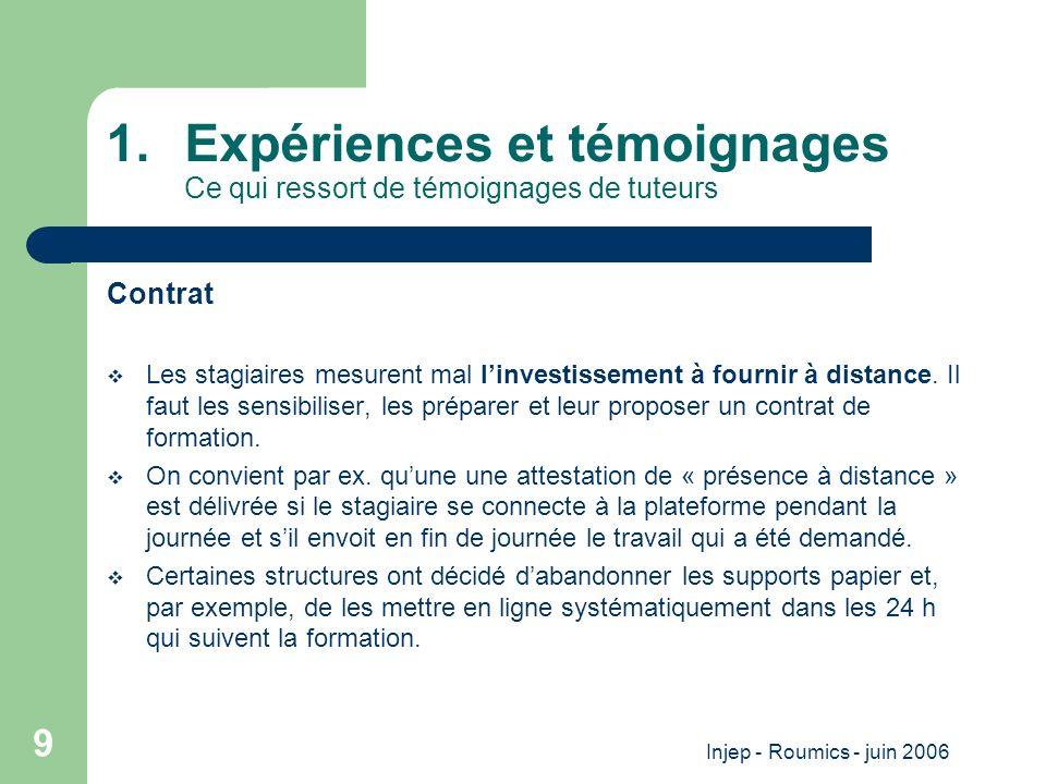 Injep - Roumics - juin 2006 9 1.Expériences et témoignages Ce qui ressort de témoignages de tuteurs Contrat Les stagiaires mesurent mal linvestissement à fournir à distance.
