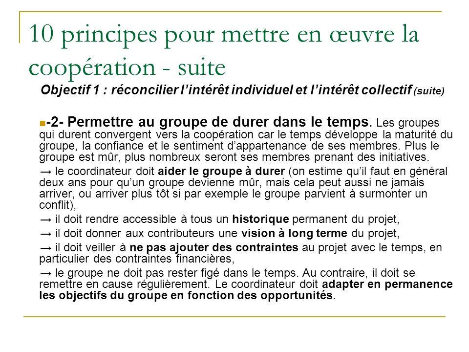 10 principes pour mettre en œuvre la coopération - suite Objectif 1 : réconcilier lintérêt individuel et lintérêt collectif (suite) -2- Permettre au groupe de durer dans le temps.