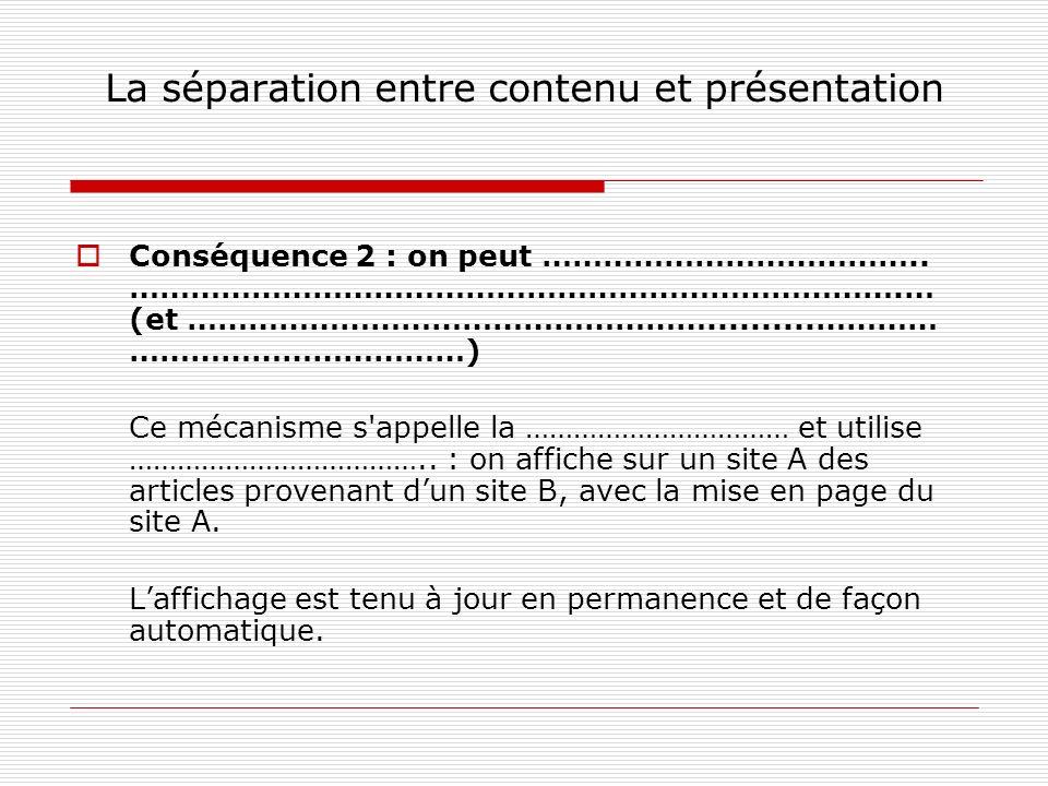 La séparation entre contenu et présentation Conséquence 2 : on peut ………………………………..