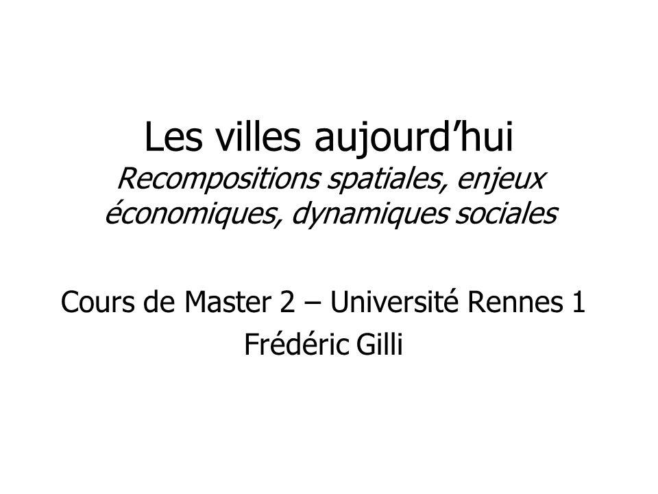 Les villes aujourdhui Recompositions spatiales, enjeux économiques, dynamiques sociales Cours de Master 2 – Université Rennes 1 Frédéric Gilli