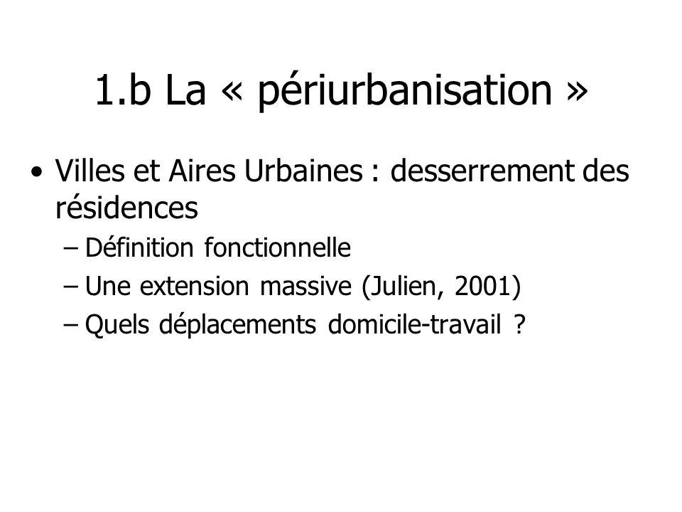 1.b La « périurbanisation » Villes et Aires Urbaines : desserrement des résidences –Définition fonctionnelle –Une extension massive (Julien, 2001) –Qu