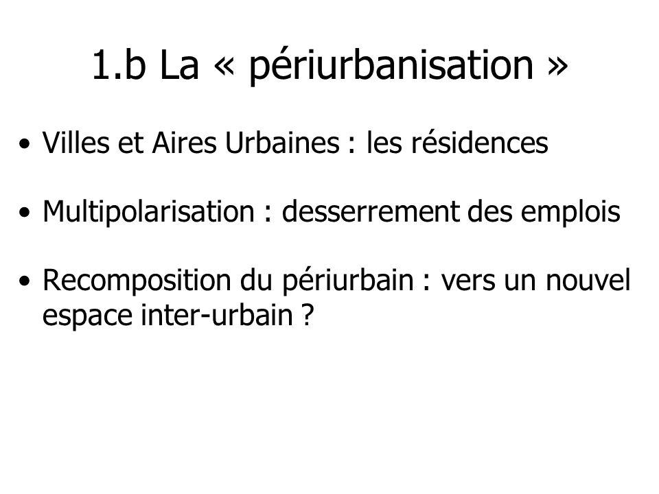 1.b La « périurbanisation » Villes et Aires Urbaines : les résidences Multipolarisation : desserrement des emplois Recomposition du périurbain : vers