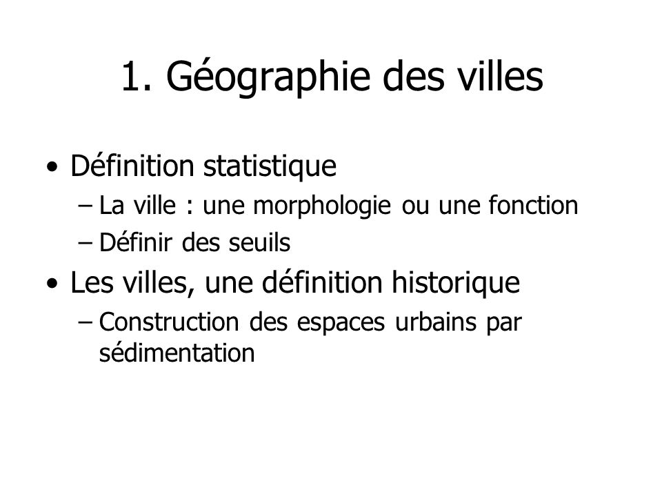 1. Géographie des villes Définition statistique –La ville : une morphologie ou une fonction –Définir des seuils Les villes, une définition historique