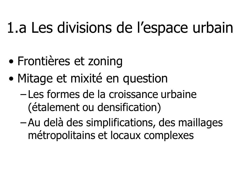 1.a Les divisions de lespace urbain Frontières et zoning Mitage et mixité en question –Les formes de la croissance urbaine (étalement ou densification