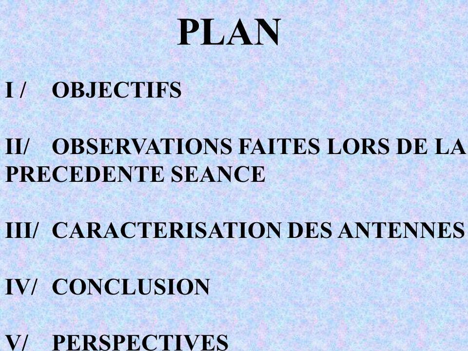 PLAN I / OBJECTIFS II/ OBSERVATIONS FAITES LORS DE LA PRECEDENTE SEANCE III/CARACTERISATION DES ANTENNES IV/CONCLUSION V/PERSPECTIVES
