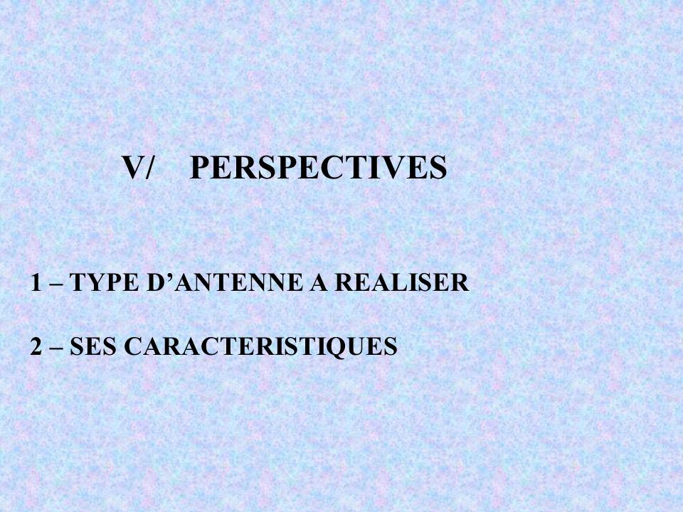 V/PERSPECTIVES 1 – TYPE DANTENNE A REALISER 2 – SES CARACTERISTIQUES