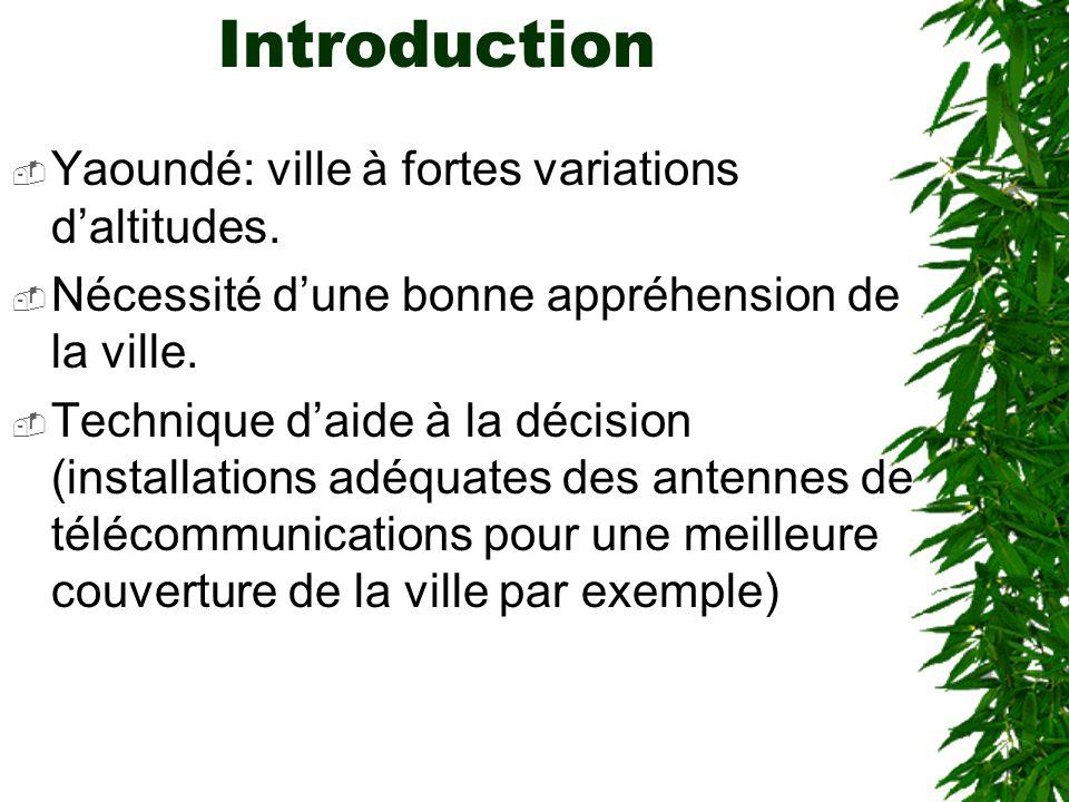 Introduction Yaoundé: ville à fortes variations daltitudes. Nécessité dune bonne appréhension de la ville. Technique daide à la décision (installation
