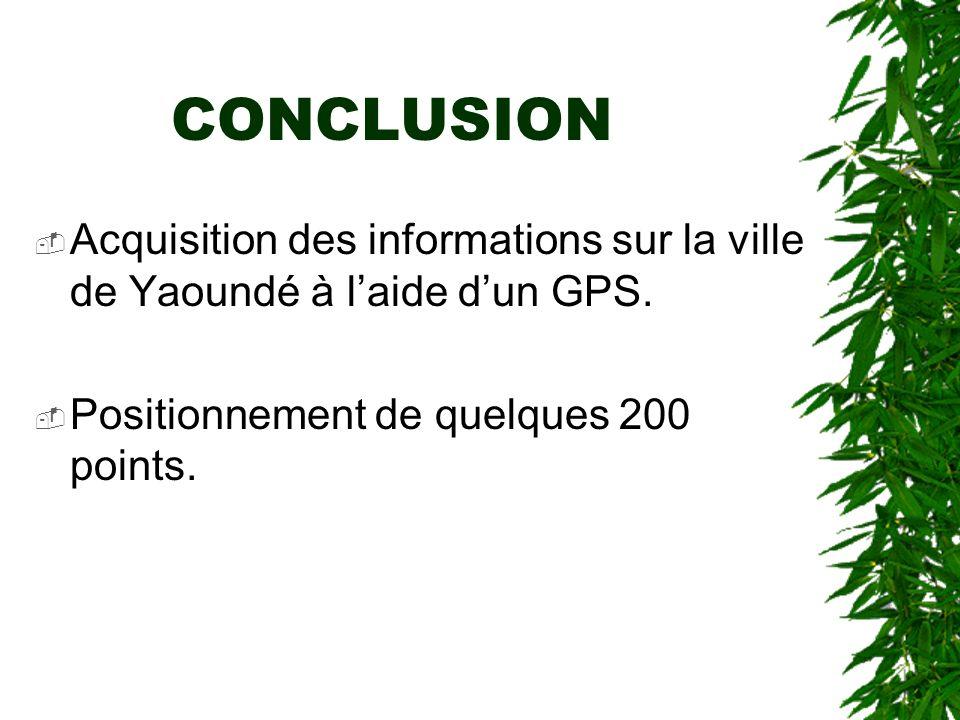 CONCLUSION Acquisition des informations sur la ville de Yaoundé à laide dun GPS. Positionnement de quelques 200 points.