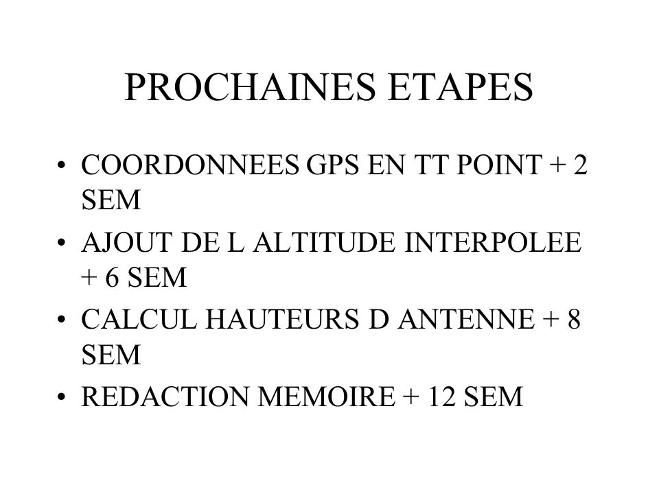 PROCHAINES ETAPES COORDONNEES GPS EN TT POINT + 2 SEM AJOUT DE L ALTITUDE INTERPOLEE + 6 SEM CALCUL HAUTEURS D ANTENNE + 8 SEM REDACTION MEMOIRE + 12