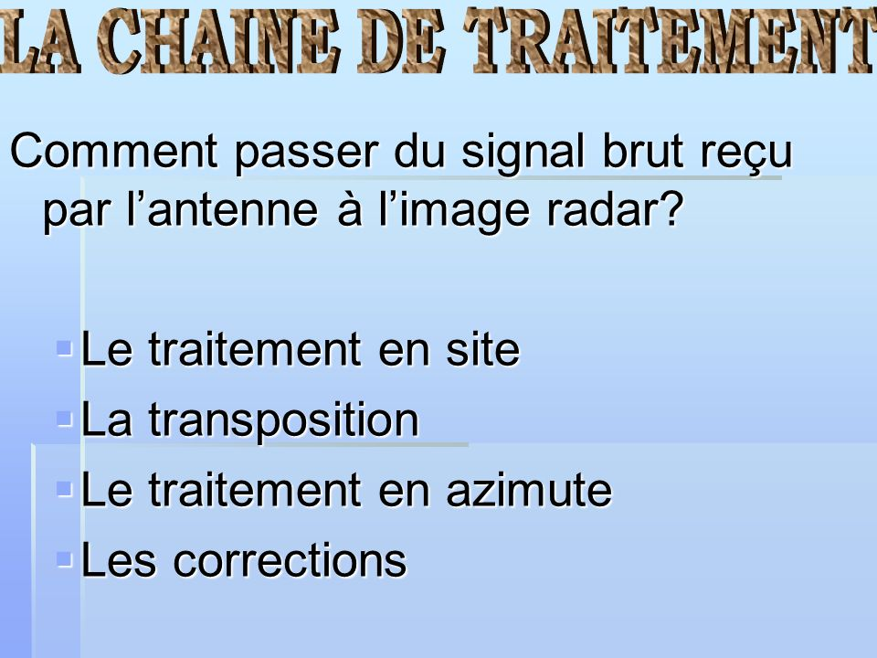 Comment passer du signal brut reçu par lantenne à limage radar? Le traitement en site Le traitement en site La transposition La transposition Le trait
