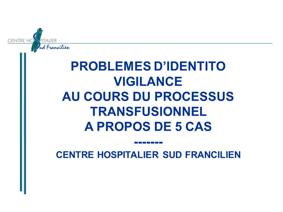J.FRANCOIS DU Risque Nosocomial - 2005-2006 PROBLEMES DIDENTITO VIGILANCE AU COURS DU PROCESSUS TRANSFUSIONNEL A PROPOS DE 5 CAS ------- CENTRE HOSPITALIER SUD FRANCILIEN