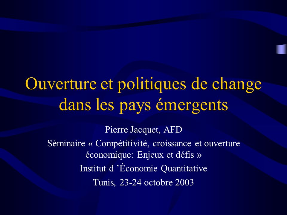 Ouverture et politiques de change dans les pays émergents Pierre Jacquet, AFD Séminaire « Compétitivité, croissance et ouverture économique: Enjeux et défis » Institut d Économie Quantitative Tunis, 23-24 octobre 2003