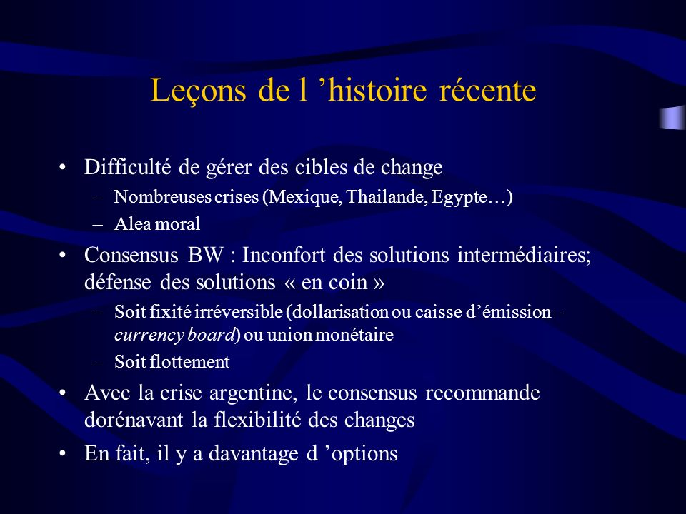 Leçons de l histoire récente Difficulté de gérer des cibles de change –Nombreuses crises (Mexique, Thailande, Egypte…) –Alea moral Consensus BW : Inco