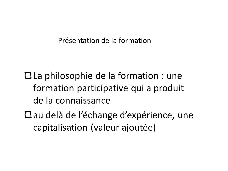 Présentation de la formation La philosophie de la formation : une formation participative qui a produit de la connaissance au delà de léchange dexpéri
