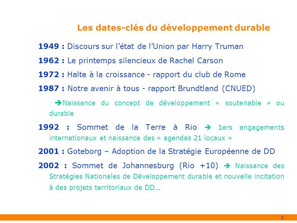 3 1949 : Discours sur létat de lUnion par Harry Truman 1962 : Le printemps silencieux de Rachel Carson 1972 : Halte à la croissance - rapport du club de Rome 1987 : Notre avenir à tous - rapport Brundtland (CNUED) Naissance du concept de développement « soutenable » ou durable 1992 : Sommet de la Terre à Rio 1ers engagements internationaux et naissance des « agendas 21 locaux » 2001 : Goteborg – Adoption de la Stratégie Européenne de DD 2002 : Sommet de Johannesburg (Rio +10) Naissance des Stratégies Nationales de Développement durable et nouvelle incitation à des projets territoriaux de DD … Les dates-clés du développement durable