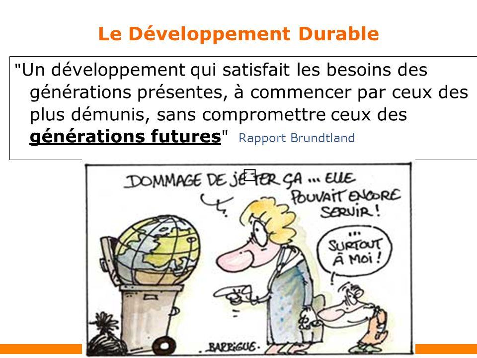 Le Développement Durable Un développement qui satisfait les besoins des générations présentes, à commencer par ceux des plus démunis, sans compromettre ceux des générations futures Rapport Brundtland T