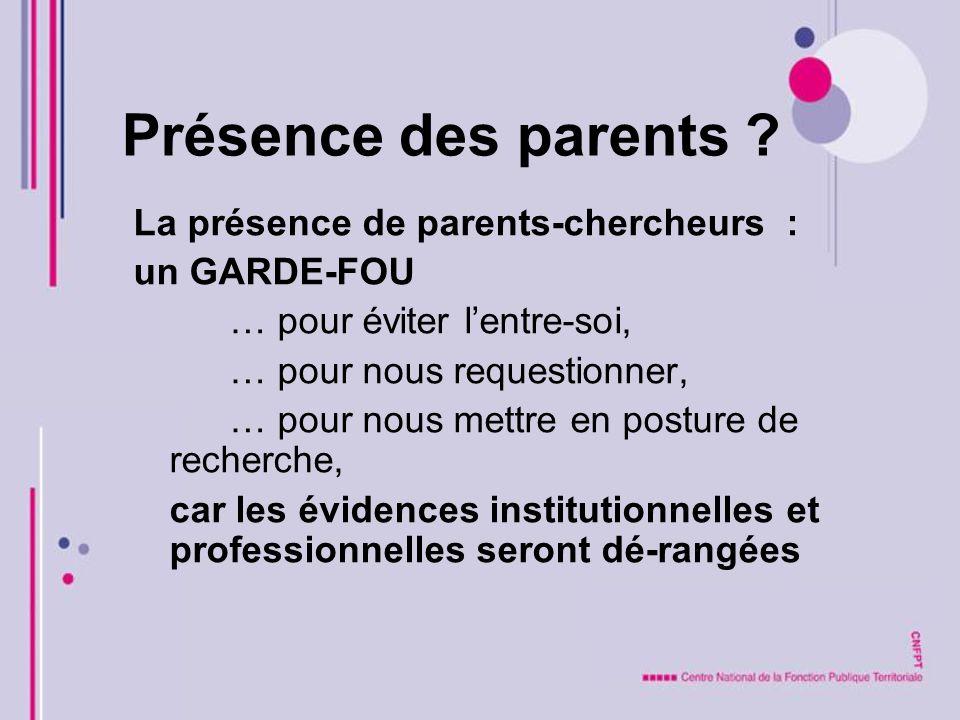 Présence des parents ? La présence de parents-chercheurs : un GARDE-FOU … pour éviter lentre-soi, … pour nous requestionner, … pour nous mettre en pos