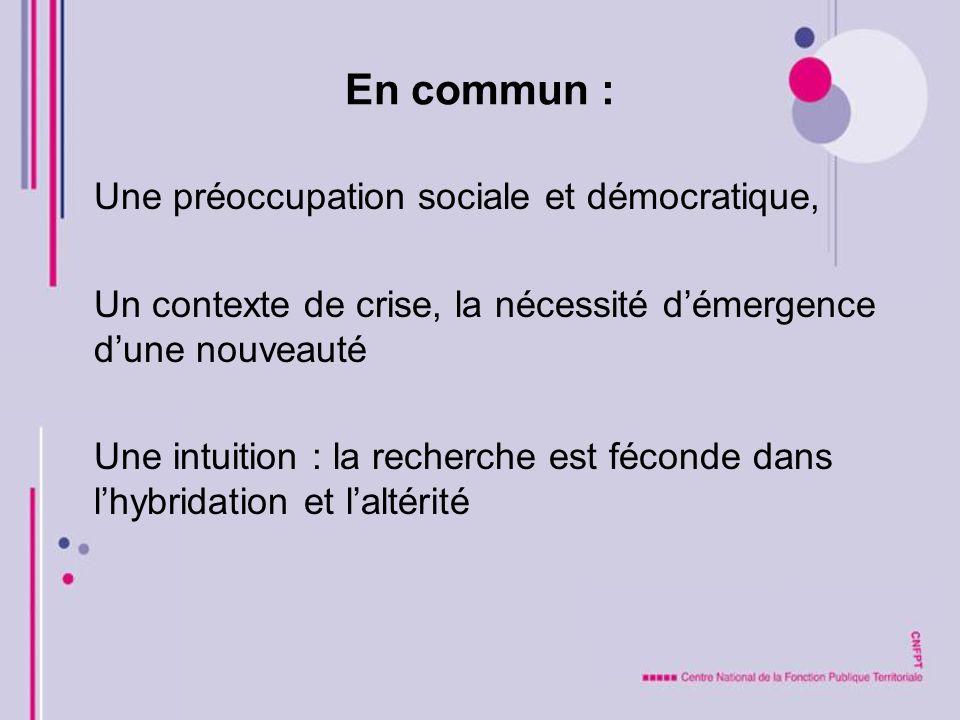 En commun : Une préoccupation sociale et démocratique, Un contexte de crise, la nécessité démergence dune nouveauté Une intuition : la recherche est f