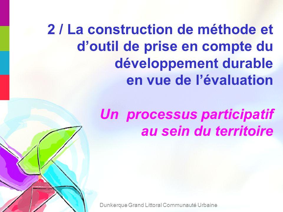 2 / La construction de méthode et doutil de prise en compte du développement durable en vue de lévaluation Un processus participatif au sein du territoire Dunkerque Grand Littoral Communauté Urbaine