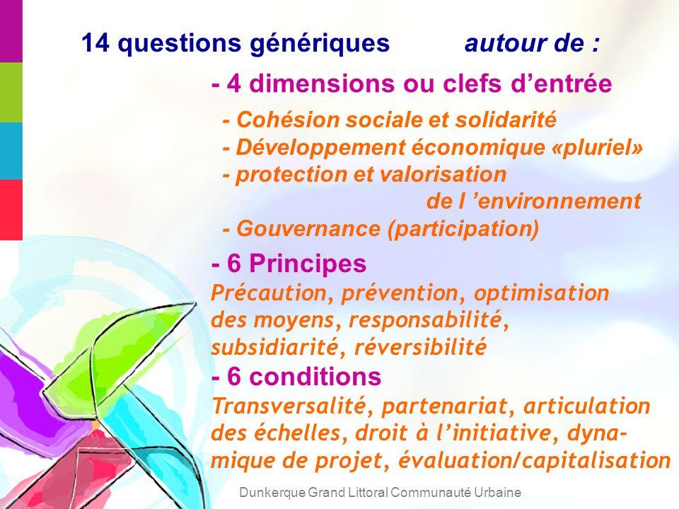 14 questions génériques autour de : - 4 dimensions ou clefs dentrée - 6 Principes Précaution, prévention, optimisation des moyens, responsabilité, subsidiarité, réversibilité - 6 conditions Transversalité, partenariat, articulation des échelles, droit à linitiative, dyna- mique de projet, évaluation/capitalisation - Cohésion sociale et solidarité - Développement économique «pluriel» - protection et valorisation de l environnement - Gouvernance (participation) Dunkerque Grand Littoral Communauté Urbaine