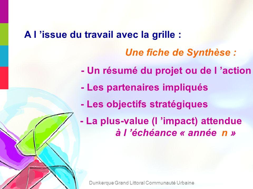 A l issue du travail avec la grille : Une fiche de Synthèse : - Un résumé du projet ou de l action - Les partenaires impliqués - La plus-value (l impact) attendue à l échéance « année n » - Les objectifs stratégiques Dunkerque Grand Littoral Communauté Urbaine