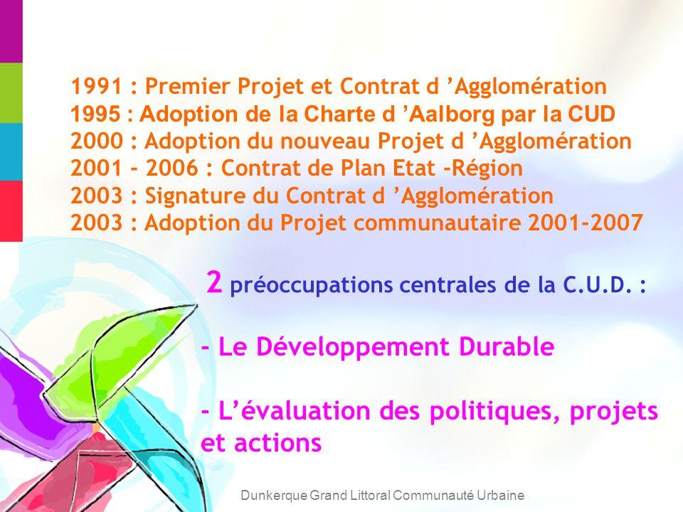 1991 : Premier Projet et Contrat d Agglomération 1995 : Adoption de la Charte d Aalborg par la CUD 2000 : Adoption du nouveau Projet d Agglomération 2001 - 2006 : Contrat de Plan Etat -Région 2003 : Signature du Contrat d Agglomération 2003 : Adoption du Projet communautaire 2001-2007 2 préoccupations centrales de la C.U.D.