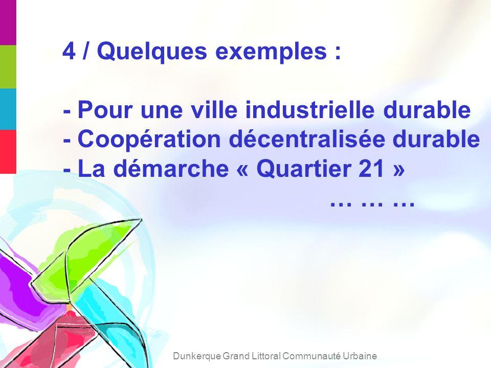 4 / Quelques exemples : - Pour une ville industrielle durable - Coopération décentralisée durable - La démarche « Quartier 21 » … … … Dunkerque Grand Littoral Communauté Urbaine