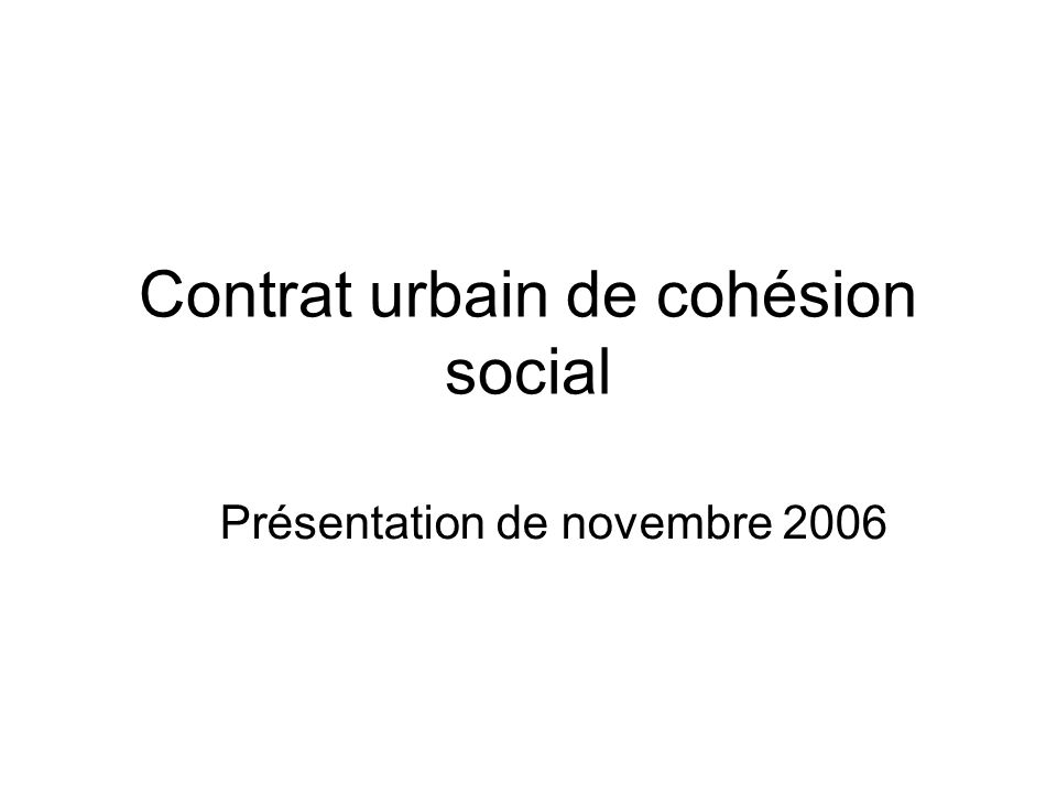 Contrat urbain de cohésion social Présentation de novembre 2006