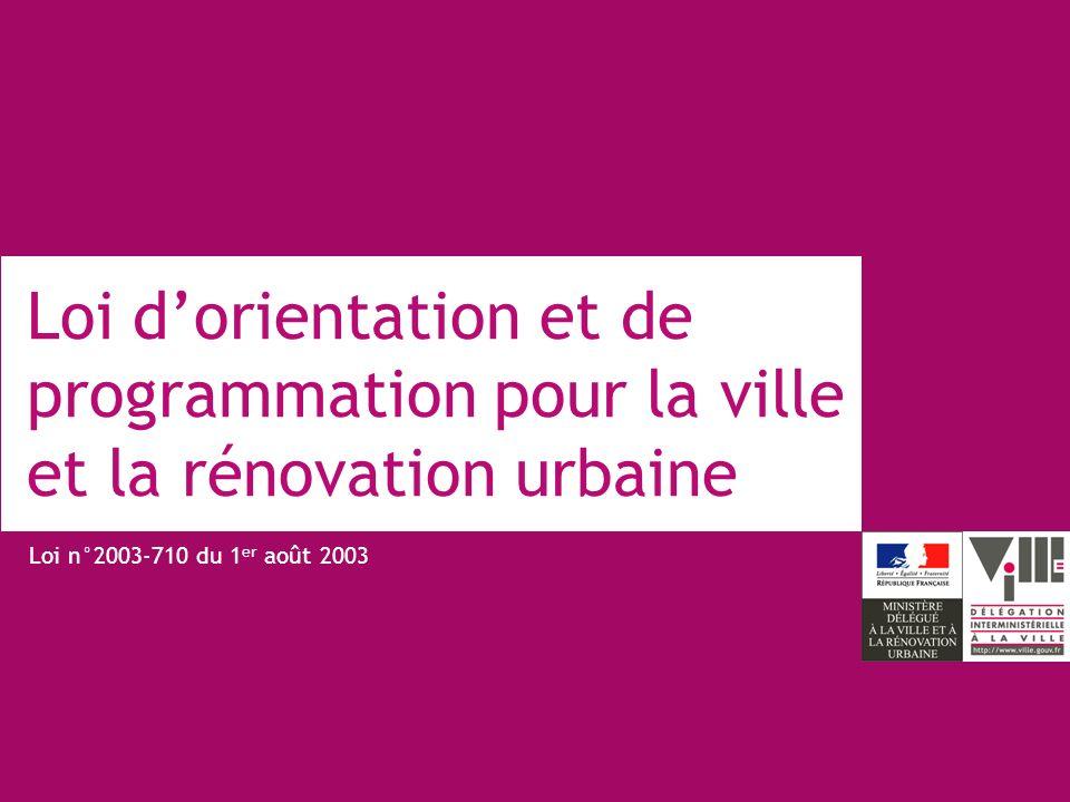 Loi dorientation et de programmation pour la ville et la rénovation urbaine Loi n°2003-710 du 1 er août 2003
