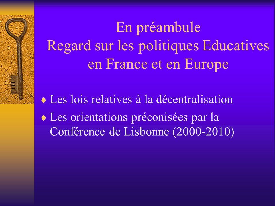 En préambule Regard sur les politiques Educatives en France et en Europe Les lois relatives à la décentralisation Les orientations préconisées par la Conférence de Lisbonne (2000-2010)