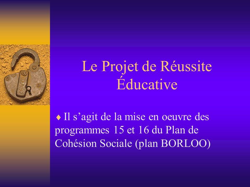 Le Projet de Réussite Éducative Il sagit de la mise en oeuvre des programmes 15 et 16 du Plan de Cohésion Sociale (plan BORLOO)
