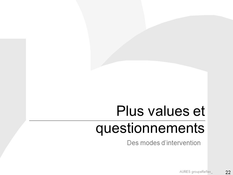 AURES groupeReflex_ 22 Plus values et questionnements Des modes dintervention