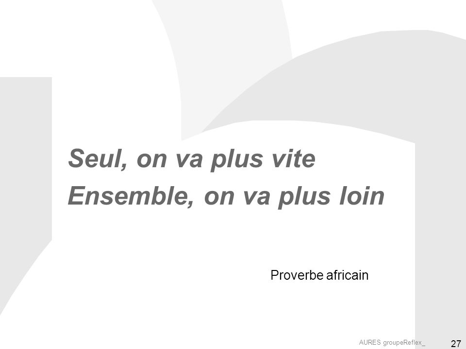 AURES groupeReflex_ 27 Seul, on va plus vite Ensemble, on va plus loin Proverbe africain