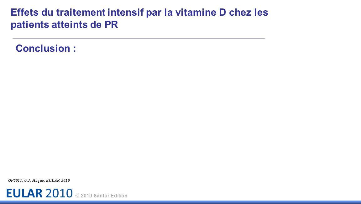 EULAR 2010 © 2010 Santor Edition Effets du traitement intensif par la vitamine D chez les patients atteints de PR Conclusion : OP0011, U.J. Haque, EUL