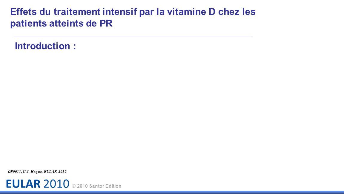 EULAR 2010 © 2010 Santor Edition Introduction : Effets du traitement intensif par la vitamine D chez les patients atteints de PR OP0011, U.J.