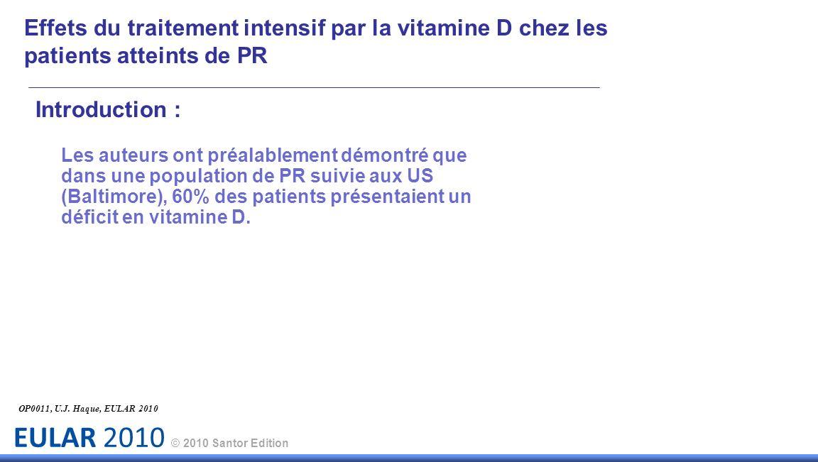 EULAR 2010 © 2010 Santor Edition Introduction : Les auteurs ont préalablement démontré que dans une population de PR suivie aux US (Baltimore), 60% des patients présentaient un déficit en vitamine D.