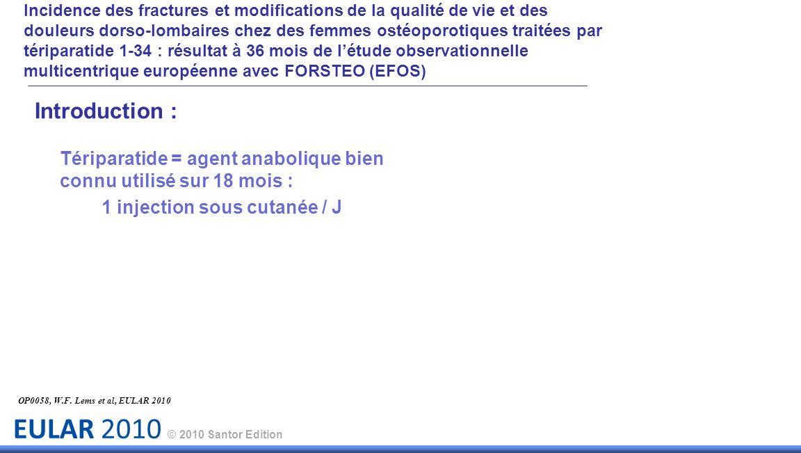 EULAR 2010 © 2010 Santor Edition Introduction : Tériparatide = agent anabolique bien connu utilisé sur 18 mois : 1 injection sous cutanée / J OP0058, W.F.