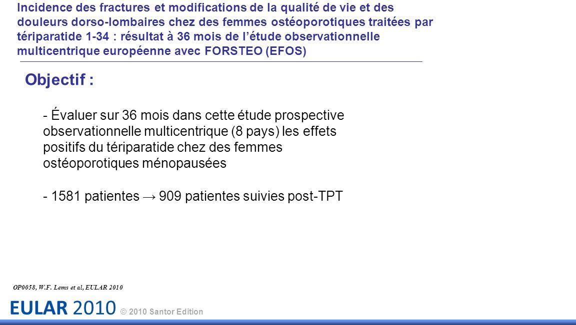 EULAR 2010 © 2010 Santor Edition Objectif : - Évaluer sur 36 mois dans cette étude prospective observationnelle multicentrique (8 pays) les effets positifs du tériparatide chez des femmes ostéoporotiques ménopausées - 1581 patientes 909 patientes suivies post-TPT OP0058, W.F.