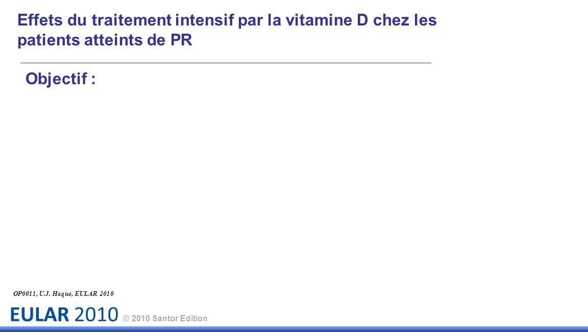 EULAR 2010 © 2010 Santor Edition Effets du traitement intensif par la vitamine D chez les patients atteints de PR OP0011, U.J. Haque, EULAR 2010 Objec