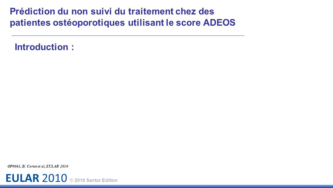 EULAR 2010 © 2010 Santor Edition Prédiction du non suivi du traitement chez des patientes ostéoporotiques utilisant le score ADEOS Introduction : OP00