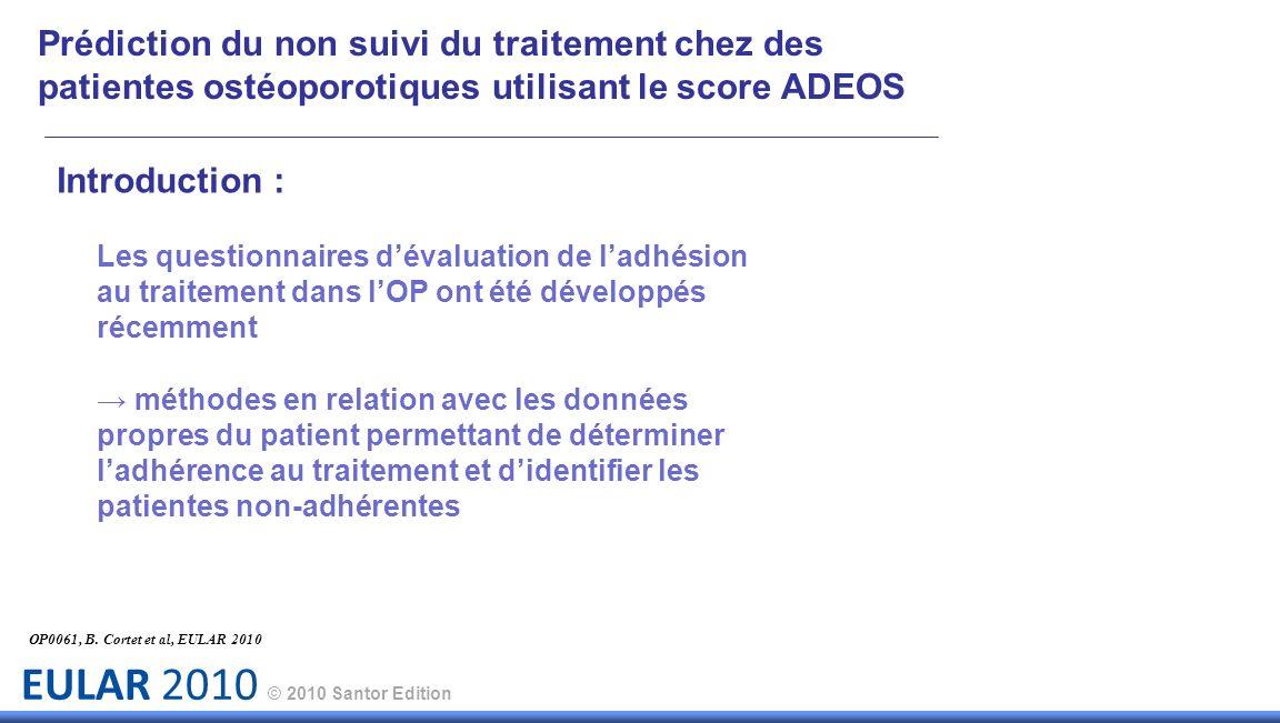 EULAR 2010 © 2010 Santor Edition Introduction : Les questionnaires dévaluation de ladhésion au traitement dans lOP ont été développés récemment méthodes en relation avec les données propres du patient permettant de déterminer ladhérence au traitement et didentifier les patientes non-adhérentes OP0061, B.